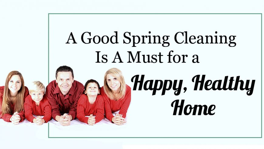 A Good Spring Cleaning Is A Must for a Happy, Healthy Home