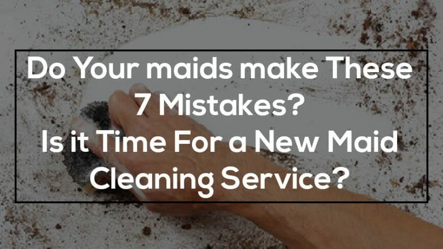 Do Your maids make These 7 Mistakes? Is it Time for a New Maid Cleaning Service?