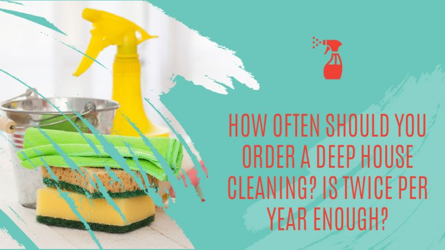 How Often Should You Order A Deep House Cleaning? Is Twice Per Year Enough?
