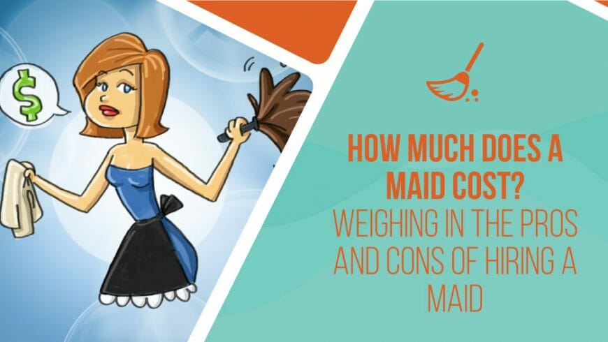 How Much Does a Maid Cost? Weighing in the Pros and Cons of Hiring a Maid.